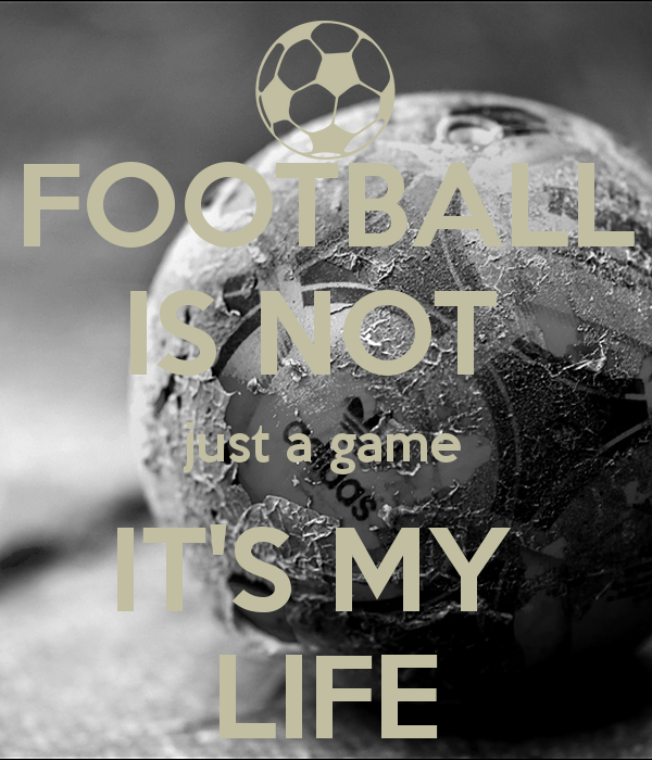 football-is-not-just-a-game-its-my-life-1